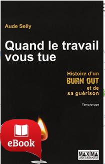 Quand le travail vous tue : Histoire d'un burn-out et de sa guérison