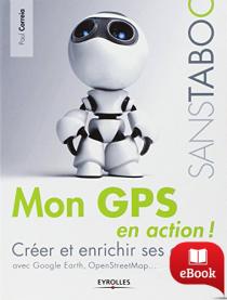 Mon GPS en action : créer et enrichir ses cartes avec Google Earth, Google Maps, Openstreetmap..