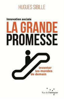 La grande promesse : innovation sociale, inventer les mondes de demain / Hugues Sibille