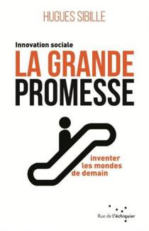 La grande promesse : innovation sociale, inventer les mondes de demain / Hugues Sibille