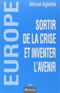 Europe : sortir de la crise et inventer l'avenir / Michel Aglietta