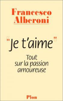 Je t'aime : tout sur la passion amoureuse / F. Alberoni